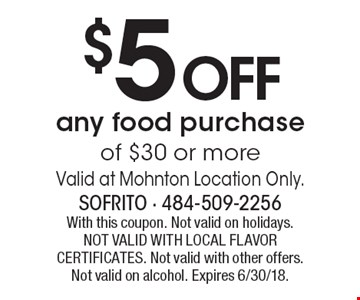 $5 off any food purchase of $30 or more. Valid at Mohnton location only. With this coupon. Not valid on holidays. Not valid with local flavor certificates. Not valid with other offers. Not valid on alcohol. Expires 6/30/18.