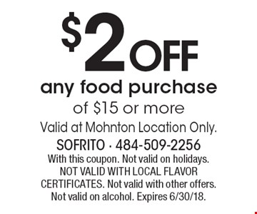 $2 off any food purchase of $15 or more. Valid at mohnton location only. With this coupon. Not valid on holidays. Not valid with local flavor certificates. Not valid with other offers. Not valid on alcohol. Expires 6/30/18.