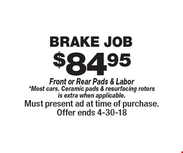 $84.95 Brake Job Front or Rear Pads & Labor *Most cars. Ceramic pads & resurfacing rotors is extra when applicable. Must present ad at time of purchase. Offer ends 4-30-18.
