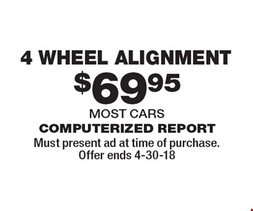 $69.95 4 wheel alignment computerized report most cars. Must present ad at time of purchase. Offer ends 4-30-18.