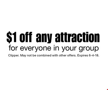 $1 off any attraction for everyone in your group. Clipper. May not be combined with other offers. Expires 6-4-18.
