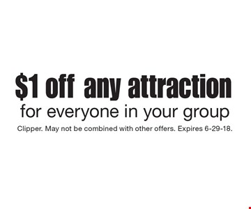 $1 off any attraction for everyone in your group. Clipper. May not be combined with other offers. Expires 6-29-18.