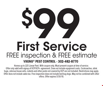 $99 First Service, free inspection & free estimate. Homes up to 225 Linear Feet. With coupon only. Must present coupon at time of service. Offer only valid with signup of VCP/VCP+ agreement. Does not include equipment costs. Cockroaches, stink bugs, odorous house ants, rodents and other pests not covered by VCP are not included. Restrictions may apply. Offer does not include sales tax. Free inspection does not include bed bug dogs. May not be combined with other offers. Offer expires 5/30/18.