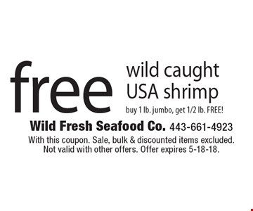 Free wild caught USA shrimp. Buy 1 lb. jumbo, get 1/2 lb. FREE! With this coupon. Sale, bulk & discounted items excluded. Not valid with other offers. Offer expires 5-18-18.