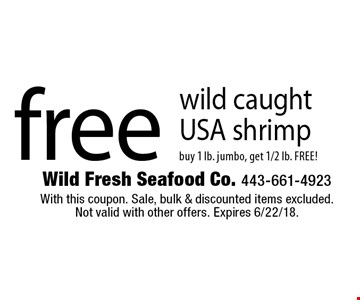 free wild caughtUSA shrimp buy 1 lb. jumbo, get 1/2 lb. FREE!. With this coupon. Sale, bulk & discounted items excluded.Not valid with other offers. Expires 6/22/18.