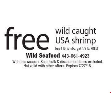 Free wild caught USA shrimp. Buy 1 lb. jumbo, get 1/2 lb. FREE! With this coupon. Sale, bulk & discounted items excluded. Not valid with other offers. Expires 7/27/18.