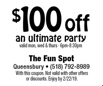 $100 off an ultimate party. Valid mon, wed & thurs - 6pm-8:30pm. With this coupon. Not valid with other offers or discounts. Enjoy by 2/22/19.
