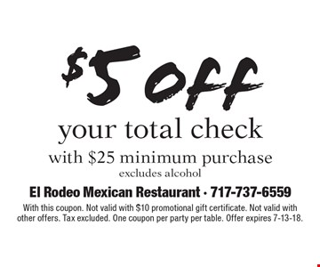 $5 off your total check with $25 minimum purchaseexcludes alcohol . With this coupon. Not valid with $10 promotional gift certificate. Not valid with other offers. Tax excluded. One coupon per party per table. Offer expires 7-13-18.