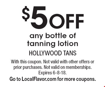 $5 Off any bottle of tanning lotion. With this coupon. Not valid with other offers or prior purchases. Not valid on memberships. Expires 6-8-18.