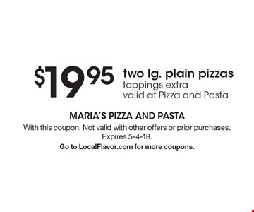 $19.95 two lg. plain pizzas toppings extra valid at Pizza and Pasta . With this coupon. Not valid with other offers or prior purchases. Expires 5-4-18.Go to LocalFlavor.com for more coupons.