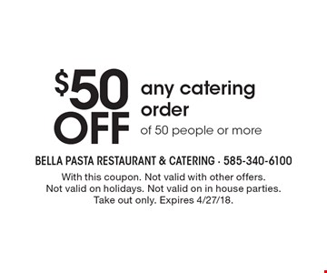 $50 off any catering order of 50 people or more. With this coupon. Not valid with other offers. Not valid on holidays. Not valid on in house parties.Take out only. Expires 4/27/18.