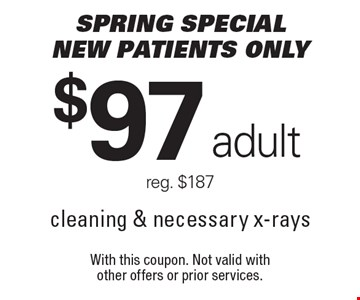 SPRING Special $97 adult cleaning & necessary x-rays. reg. $187. New patients only. With this coupon. Not valid with other offers or prior services.