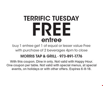 Terrific Tuesday free entree buy 1 entree get 1 of equal or lesser value Free with purchase of 2 beverages 4pm to close. With this coupon. Dine in only. Not valid with Happy Hour. One coupon per table. Not valid with special menus, at special events, on holidays or with other offers. Expires 6-8-18.