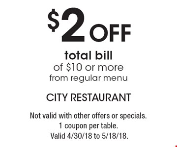 $2 off total bill of $10 or more from regular menu. Not valid with other offers or specials. 1 coupon per table. Valid 4/30/18 to 5/18/18.
