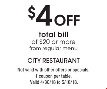 $4 off total bill of $20 or more from regular menu. Not valid with other offers or specials. 1 coupon per table. Valid 4/30/18 to 5/18/18.