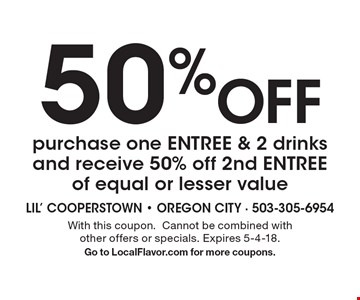 50% off purchase one ENTREE & 2 drinks and receive 50% off 2nd ENTREE of equal or lesser value. With this coupon.Cannot be combined with other offers or specials. Expires 5-4-18. Go to LocalFlavor.com for more coupons.