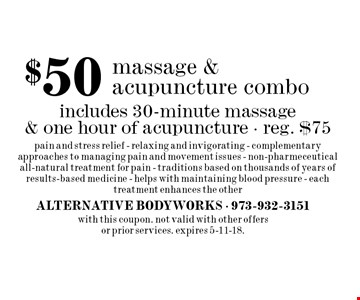 $50 massage & acupuncture combo. Includes 30-minute massage & one hour of acupuncture. Reg. $75. Pain and stress relief - relaxing and invigorating - complementary approaches to managing pain and movement issues - non-pharmeceutical - all-natural treatment for pain - traditions based on thousands of years of results-based medicine - helps with maintaining blood pressure - each treatment enhances the other. With this coupon. Not valid with other offers or prior services. Expires 5-11-18.