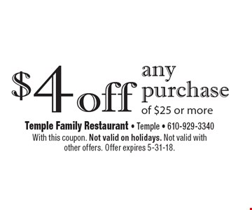 $4 off any purchase of $25 or more. With this coupon. Not valid on holidays. Not valid with other offers. Offer expires 5-31-18.