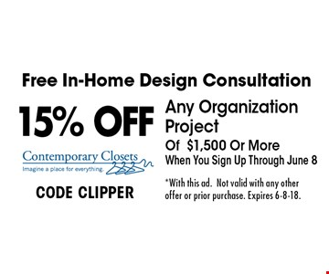 Free In-Home Design Consultation. 15% OFF Any Organization Project Of $1,500 Or More When You Sign Up Through June 8. CODE CLIPPER. *With this ad. Not valid with any other offer or prior purchase. Expires 6-8-18.