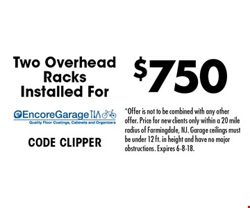 Two Overhead Racks Installed For $750. CODE CLIPPER. *Offer is not to be combined with any other offer. Price for new clients only within a 20 mile radius of Farmingdale, NJ. Garage ceilings must be under 12 ft. in height and have no major obstructions. Expires 6-8-18.