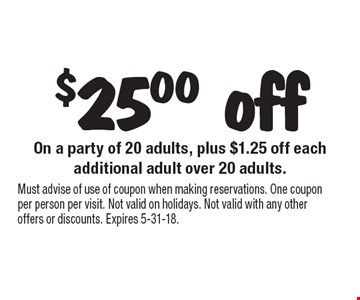 $25.00 off On a party of 20 adults, plus $1.25 off each. Additional adult over 20 adults. Must advise of use of coupon when making reservations. One coupon per person per visit. Not valid on holidays. Not valid with any other offers or discounts. Expires 5-31-18.