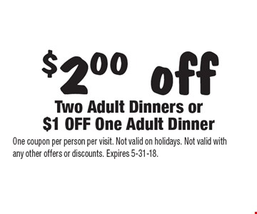 $2.00 off Two Adult Dinners or $1 OFF One Adult Dinner. One coupon per person per visit. Not valid on holidays. Not valid with any other offers or discounts. Expires 5-31-18.