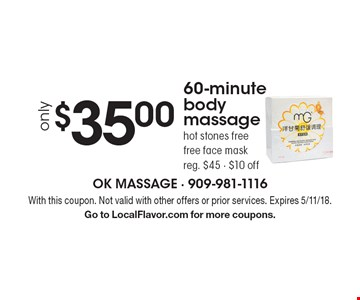 Only $35.00 60-minute body massage. Hot stones free. Free face mask. Reg. $45 - $10 off. With this coupon. Not valid with other offers or prior services. Expires 5/11/18. Go to LocalFlavor.com for more coupons.