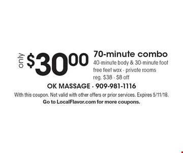 Only $30.00 70-minute combo. 40-minute body & 30-minute foot. Free feet wax - private rooms. Reg. $38 - $8 off. With this coupon. Not valid with other offers or prior services. Expires 5/11/18. Go to LocalFlavor.com for more coupons.