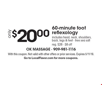 Only $20.00 60-minute foot reflexology. Includes head, neck, shoulders, back, legs & feet - free sea salt. Reg. $28 - $8 off . With this coupon. Not valid with other offers or prior services. Expires 5/11/18. Go to LocalFlavor.com for more coupons.