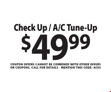 $49.99 check up / A/C tune-up. Coupon offers cannot be combined with other offers or coupons. Call for details - mention this code: AC03