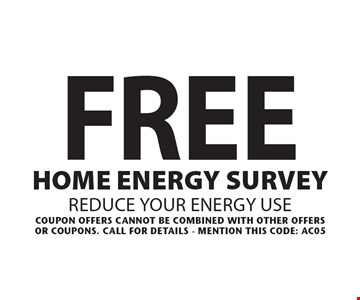Free Home energy survey. Reduce your energy use. Coupon offers cannot be combined With other offer or coupons. Call for details - mention this code: AC05