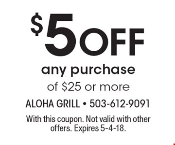 $5 Off any purchase of $25 or more. With this coupon. Not valid with other offers. Expires 5-4-18.