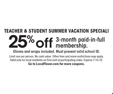 TEACHER & STUDENT SUMMER VACATION SPECIAL! 25% off 3-month paid-in-full membership. Gloves and wraps included. Must present valid school ID. Limit one per person. No cash value. Other fees and some restrictions may apply. Valid only for local residents on first visit at participating clubs. Expires 7-13-18. Go to LocalFlavor.com for more coupons.