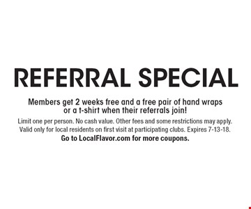 Referral Special Members get 2 weeks free and a free pair of hand wraps or a t-shirt when their referrals join!. Limit one per person. No cash value. Other fees and some restrictions may apply. Valid only for local residents on first visit at participating clubs. Expires 7-13-18. Go to LocalFlavor.com for more coupons.