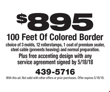 $895 for 100 Feet Of Colored Border. Choice of 3 molds, 12 rollerstamps, 1 coat of premium sealer, steel cable (prevents heaving) and normal preparation. Plus free accenting design with any service agreement signed by 5/18/18. With this ad. Not valid with other offers or prior purchases. Offer expires 5/18/18.