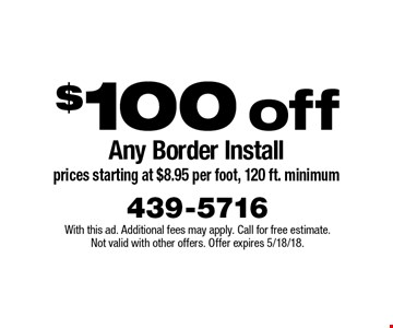 $100 off Any Border Install (prices starting at $8.95 per foot, 120 ft. minimum). With this ad. Additional fees may apply. Call for free estimate. Not valid with other offers. Offer expires 5/18/18.