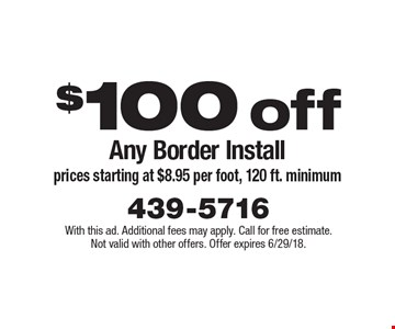 $100 off Any Border Install prices starting at $8.95 per foot, 120 ft. minimum. With this ad. Additional fees may apply. Call for free estimate. Not valid with other offers. Offer expires 6/29/18.
