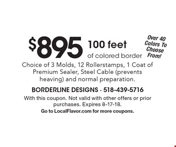 $895 100 feet of colored border Choice of 3 Molds, 12 Rollerstamps, 1 Coat of Premium Sealer, Steel Cable (prevents heaving) and normal preparation. With this coupon. Not valid with other offers or prior purchases. Expires 8-17-18. Go to LocalFlavor.com for more coupons.