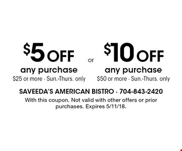 $5 OFF any purchase $25 or more. Sun.-Thurs. only. OR $10 OFF any purchase $50 or more. Sun.-Thurs. only. With this coupon. Not valid with other offers or prior purchases. Expires 5/11/18.