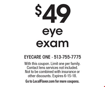 $49 eye exam. With this coupon. Limit one per family. Contact lens services not included. Not to be combined with insurance or other discounts. Expires 6-15-18. Go to LocalFlavor.com for more coupons.