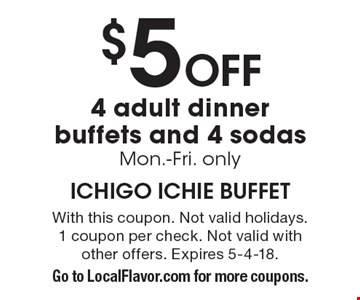 $5 off 4 adult dinner buffets and 4 sodas, Mon.-Fri. only. With this coupon. Not valid holidays. 1 coupon per check. Not valid with other offers. Expires 5-4-18. Go to LocalFlavor.com for more coupons.