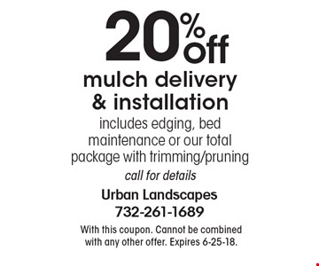 20% off mulch delivery & installation. includes edging, bed maintenance or our total package with trimming/pruning. call for details. With this coupon. Cannot be combined with any other offer. Expires 6-25-18.