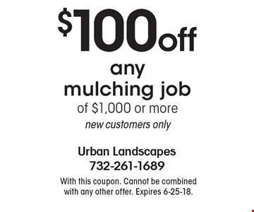 $100 off any mulching job of $1,000 or more. new customers only. With this coupon. Cannot be combined with any other offer. Expires 6-25-18.
