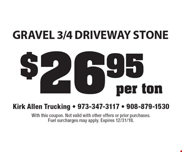 $26.95 per ton gravel 3/4 Driveway Stone. With this coupon. Not valid with other offers or prior purchases. Fuel surcharges may apply. Expires 12/31/18.