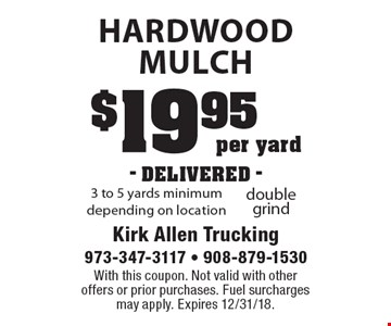 $19.95 per yard- DELIVERED - hardwood Mulch 3 to 5 yards minimum depending on location. With this coupon. Not valid with other offers or prior purchases. Fuel surcharges may apply. Expires 12/31/18.