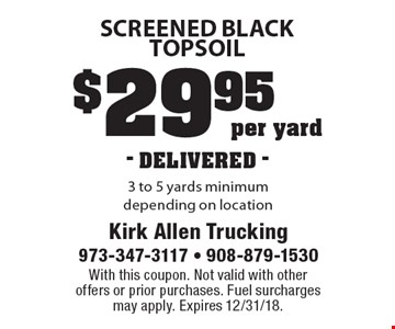 $29.95 per yard- DELIVERED - screened black topsoil 3 to 5 yards minimum depending on location. With this coupon. Not valid with other