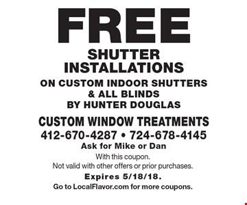 Free shutter installations on custom indoor shutters & all blinds By Hunter Douglas. With this coupon. Not valid with other offers or prior purchases. Expires 5/18/18. Go to LocalFlavor.com for more coupons.