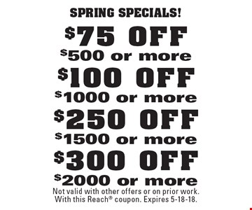 Spring specials! $300 OFF $2000 or more. $250 OFF $1500 or more. $100 OFF $1000 or more. $75 OFF $500 or more. Not valid with other offers or on prior work. With this Reach coupon. Expires 5-18-18.