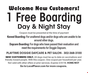 Welcome New Customers! 1 Free Boarding Day & Night Stay. Coupon must be presented at the time of payment. NEW CUSTOMERS ONLY. All dogs must be up to date on vaccinations and friendly toward people. With this coupon. One coupon per household per year. Not valid with other offers or prior services. Expires 5/31/18. HOME/MOT Go to LocalFlavor.com for more coupons.