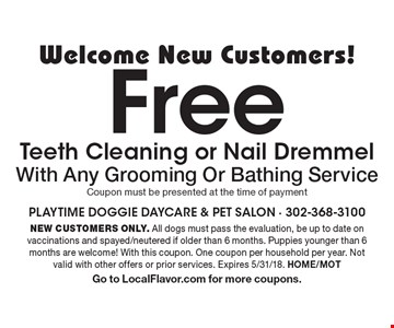Welcome New Customers! Free Teeth Cleaning or Nail Dremmel With Any Grooming Or Bathing Service. Coupon must be presented at the time of payment. NEW CUSTOMERS ONLY. All dogs must pass the evaluation, be up to date on vaccinations and spayed/neutered if older than 6 months. Puppies younger than 6 months are welcome! With this coupon. One coupon per household per year. Not valid with other offers or prior services. Expires 5/31/18. HOME/MOT Go to LocalFlavor.com for more coupons.